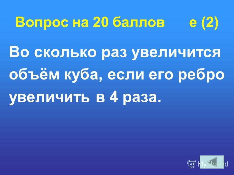 Вопрос на 20 баллов e (2) Во сколько раз увеличится объём куба, если его ребро увеличить в 4 раза.