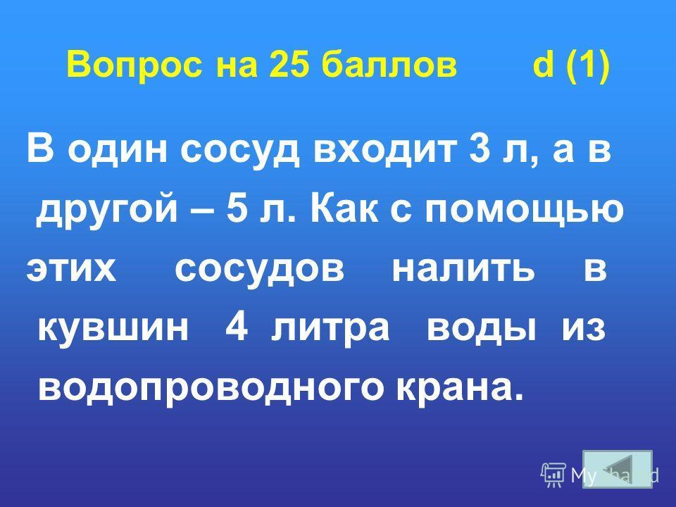 Вопрос на 25 баллов d (1) В один сосуд входит 3 л, а в другой – 5 л. Как с помощью этих сосудов налить в кувшин 4 литра воды из водопроводного крана.