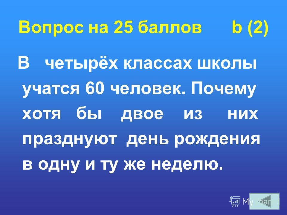 Вопрос на 25 баллов b (2) В четырёх классах школы учатся 60 человек. Почему хотя бы двое из них празднуют день рождения в одну и ту же неделю.