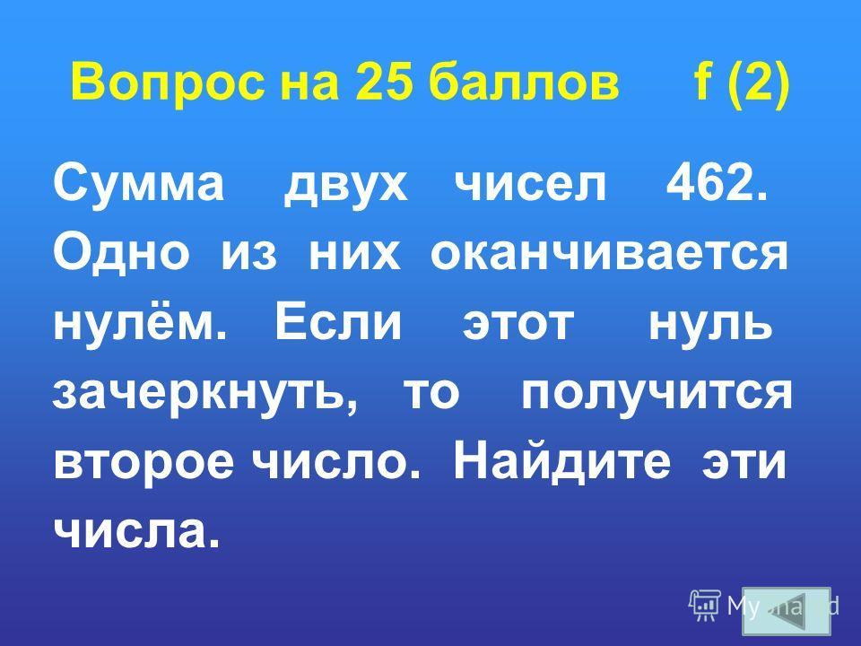 Вопрос на 25 баллов f (2) Сумма двух чисел 462. Одно из них оканчивается нулём. Если этот нуль зачеркнуть, то получится второе число. Найдите эти числа.