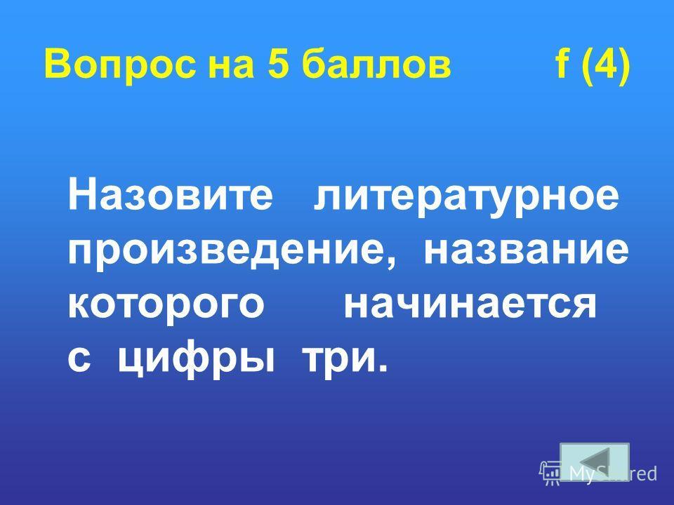 Вопрос на 5 баллов f (4) Назовите литературное произведение, название которого начинается с цифры три.