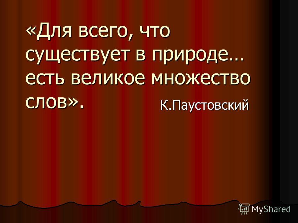 К.Паустовский «Для всего, что существует в природе… есть великое множество слов».