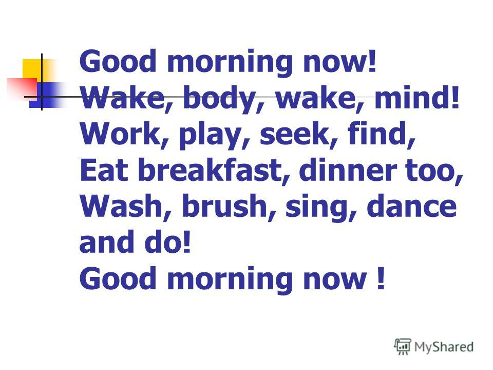 Good morning now! Wake, body, wake, mind! Work, play, seek, find, Eat breakfast, dinner too, Wash, brush, sing, dance and do! Good morning now !