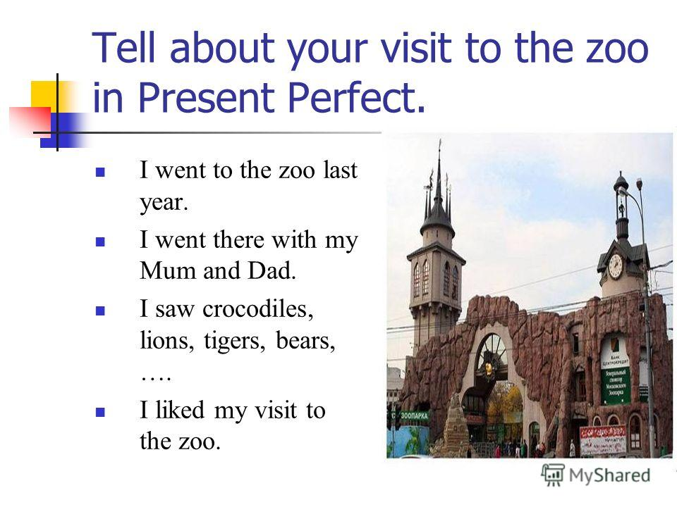 Tell about your visit to the zoo in Present Perfect. I went to the zoo last year. I went there with my Mum and Dad. I saw crocodiles, lions, tigers, bears, …. I liked my visit to the zoo.