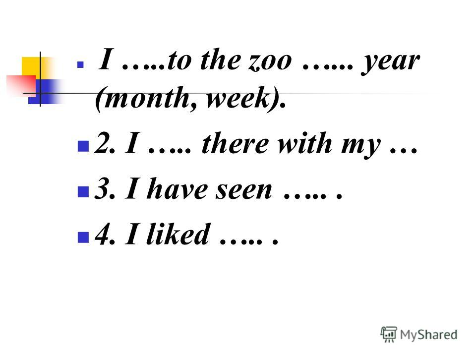 I …..to the zoo …... year (month, week). 2. I ….. there with my … 3. I have seen …... 4. I liked …...