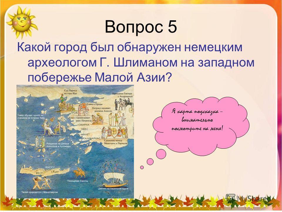 Вопрос 5 Какой город был обнаружен немецким археологом Г. Шлиманом на западном побережье Малой Азии? Я карта подсказка – внимательно посмотрите на меня!