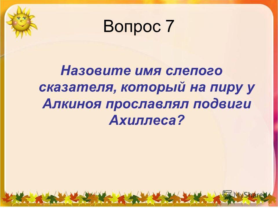 Вопрос 7 Назовите имя слепого сказателя, который на пиру у Алкиноя прославлял подвиги Ахиллеса?