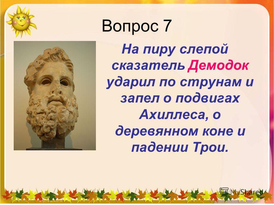 Вопрос 7 На пиру слепой сказатель Демодок ударил по струнам и запел о подвигах Ахиллеса, о деревянном коне и падении Трои.