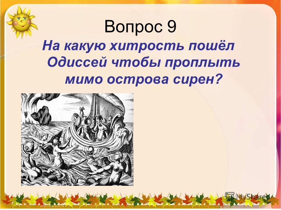 Вопрос 9 На какую хитрость пошёл Одиссей чтобы проплыть мимо острова сирен?