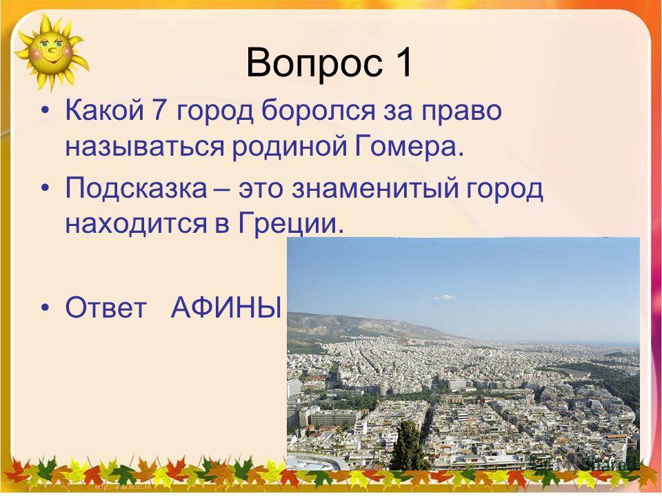 Вопрос 1 Какой 7 город боролся за право называться родиной Гомера. Подсказка – это знаменитый город находится в Греции. Ответ АФИНЫ