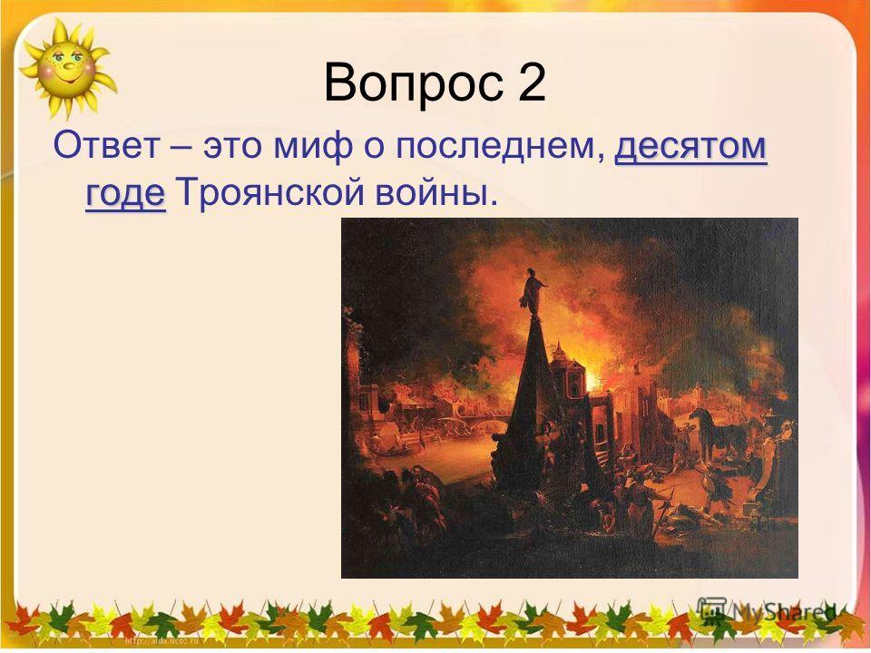 Вопрос 2 десятом годе Ответ – это миф о последнем, десятом годе Троянской войны.