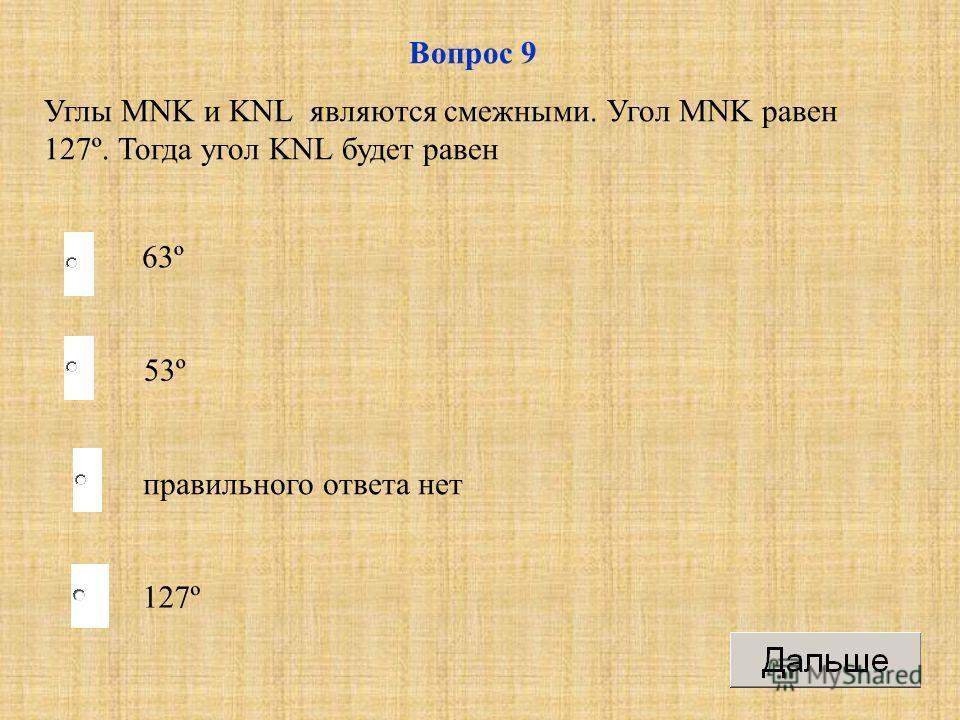 53º правильного ответа нет 127º 63º Вопрос 9 Углы MNK и KNL являются смежными. Угол MNK равен 127º. Тогда угол KNL будет равен
