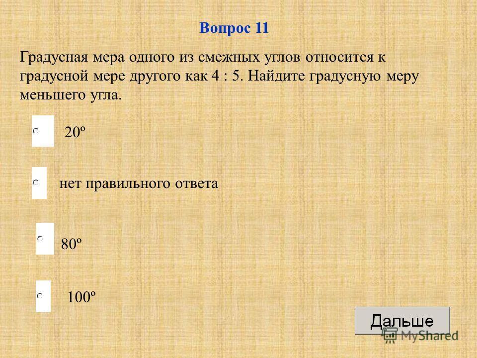 80º нет правильного ответа 100º 20º Вопрос 11 Градусная мера одного из смежных углов относится к градусной мере другого как 4 : 5. Найдите градусную меру меньшего угла.