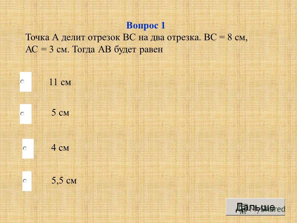 Вопрос 1 Точка А делит отрезок ВС на два отрезка. ВС = 8 см, АС = 3 см. Тогда АВ будет равен 11 см 5 см 4 см 5,5 см