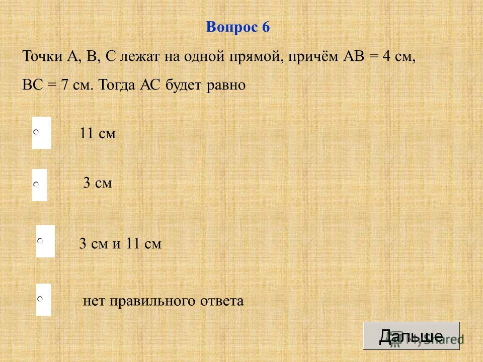 3 см и 11 см 3 см нет правильного ответа 11 см Вопрос 6 Точки А, В, С лежат на одной прямой, причём АВ = 4 см, ВС = 7 см. Тогда АС будет равно