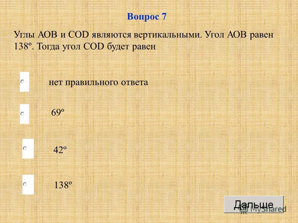 138º 69º 42º нет правильного ответа Вопрос 7 Углы АОВ и СОD являются вертикальными. Угол АОВ равен 138º. Тогда угол СОD будет равен