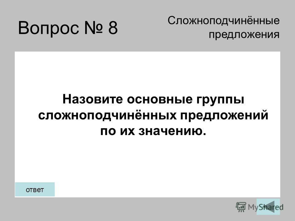 Вопрос 8 Назовите основные группы сложноподчинённых предложений по их значению. Сложноподчинённые предложения ответ