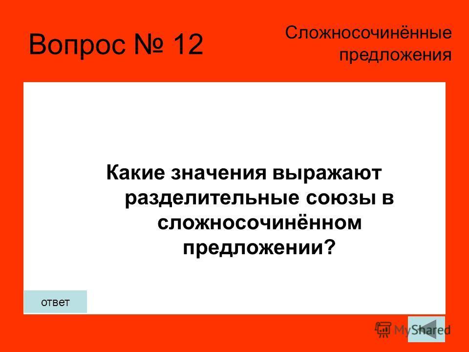 Вопрос 12 Какие значения выражают разделительные союзы в сложносочинённом предложении? Сложносочинённые предложения ответ