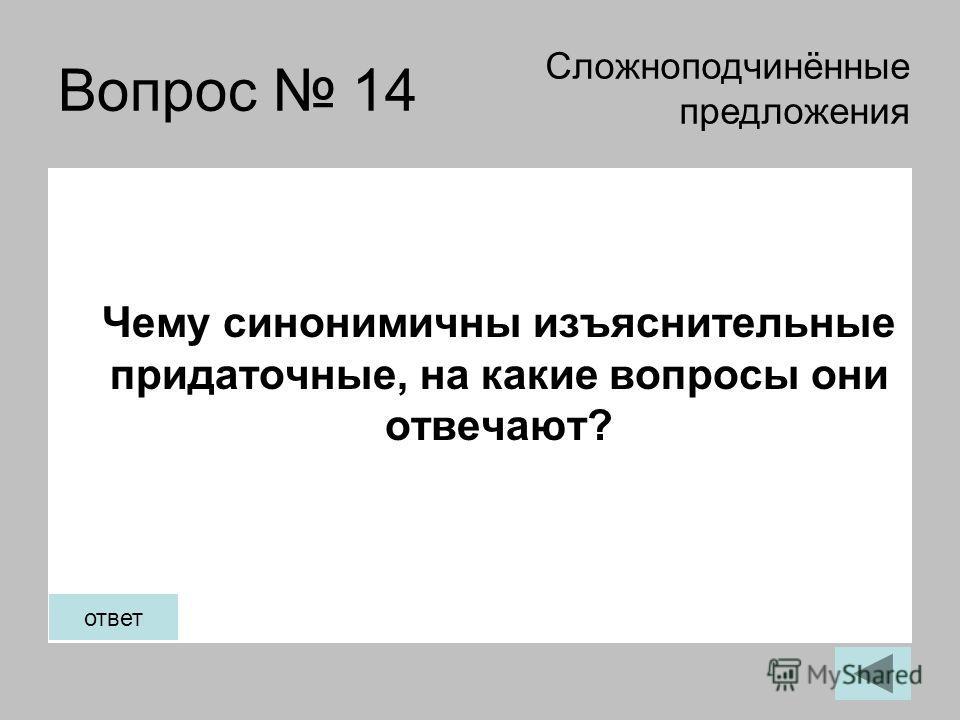 Вопрос 14 Чему синонимичны изъяснительные придаточные, на какие вопросы они отвечают? Сложноподчинённые предложения ответ