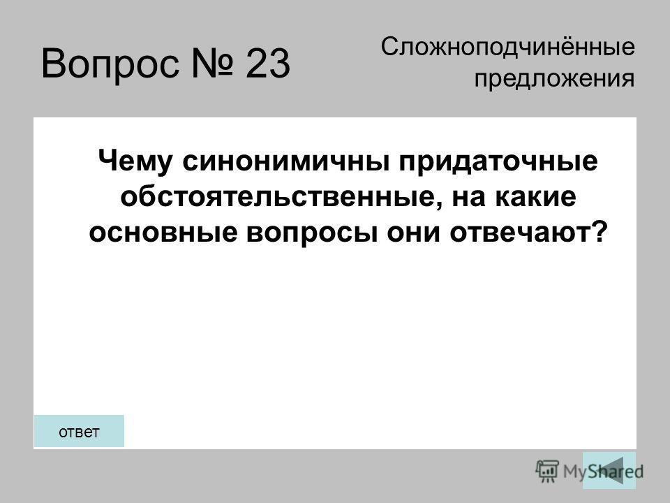 Вопрос 23 Чему синонимичны придаточные обстоятельственные, на какие основные вопросы они отвечают? Сложноподчинённые предложения ответ