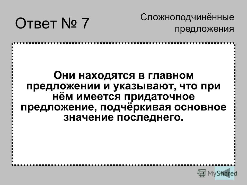 Ответ 7 Они находятся в главном предложении и указывают, что при нём имеется придаточное предложение, подчёркивая основное значение последнего. Сложноподчинённые предложения