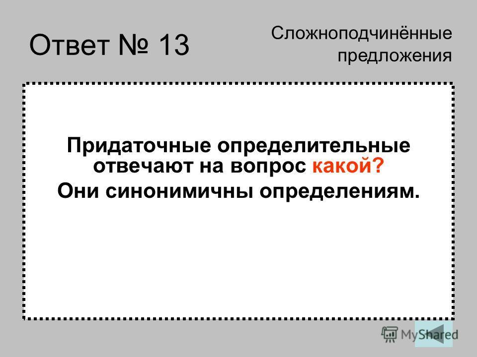 Ответ 13 Придаточные определительные отвечают на вопрос какой? Они синонимичны определениям. Сложноподчинённые предложения