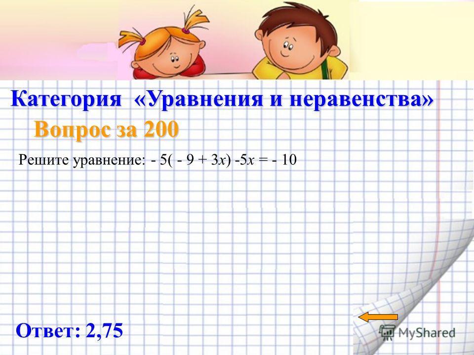 Категория «Уравнения и неравенства» Вопрос за 100 Ответ: 4) О числах a и c известно, что а < с. Какое из следующих неравенств неверно? 1) а – 3 < с – 3 2) а +5 < с + 5 3) < 4)