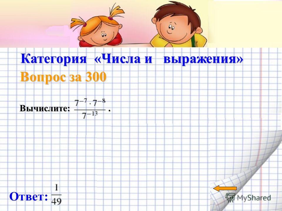 Категория «Числа и выражения» Вопрос за 200 Найдите значение выражения. Ответ: 1,5
