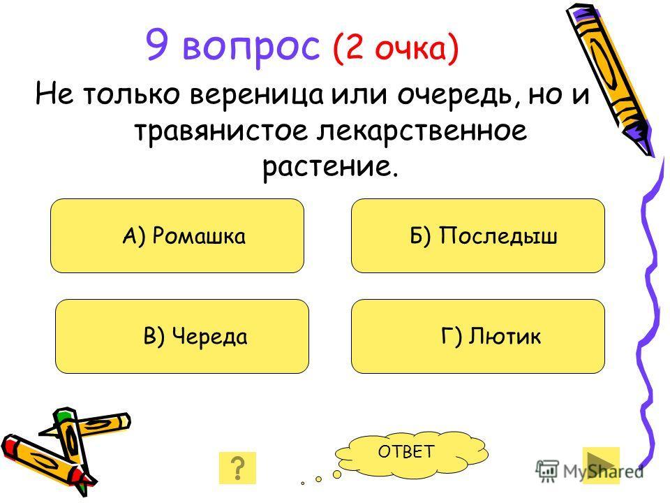 9 вопрос (2 очка) Не только вереница или очередь, но и травянистое лекарственное растение. А) Ромашка В) Череда Б) Последыш Г) Лютик ОТВЕТ