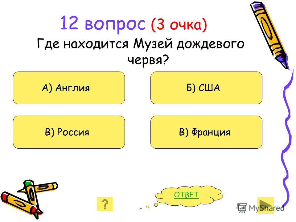 12 вопрос (3 очка) Где находится Музей дождевого червя? А) Англия В) Россия Б) США В) Франция ОТВЕТ