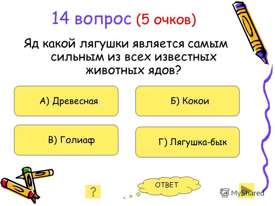 14 вопрос (5 очков) Яд какой лягушки является самым сильным из всех известных животных ядов? А) Древесная В) Голиаф Б) Кокои Г) Лягушка-бык ОТВЕТ