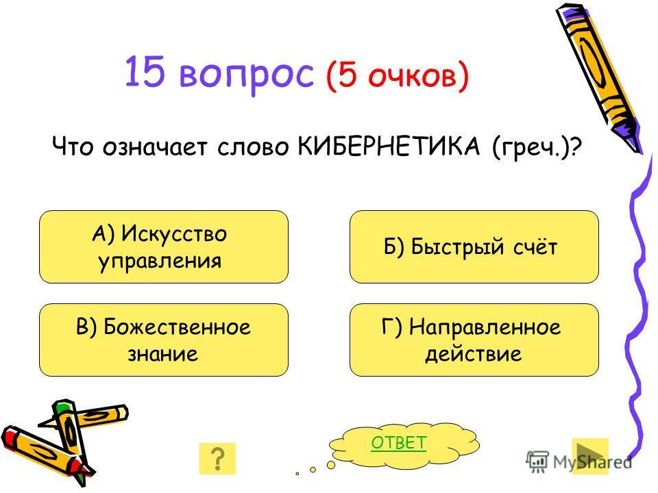 15 вопрос (5 очков) Что означает слово КИБЕРНЕТИКА (греч.)? А) Искусство управления В) Божественное знание Б) Быстрый счёт Г) Направленное действие ОТВЕТ