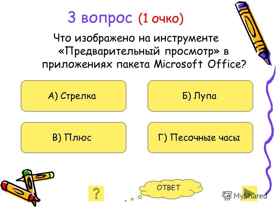 3 вопрос (1 очко) Что изображено на инструменте «Предварительный просмотр» в приложениях пакета Microsoft Office? А) Стрелка В) Плюс Б) Лупа Г) Песочные часы ОТВЕТ