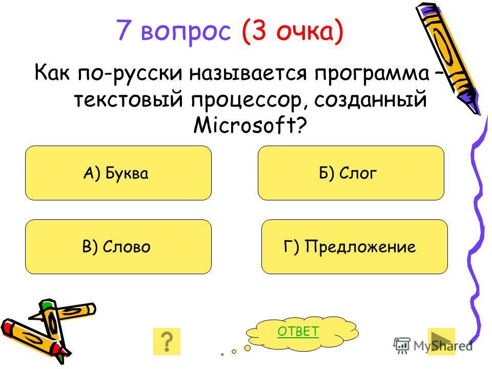 7 вопрос (3 очка) Как по-русски называется программа – текстовый процессор, созданный Microsoft? А) Буква В) Слово Б) Слог Г) Предложение ОТВЕТ