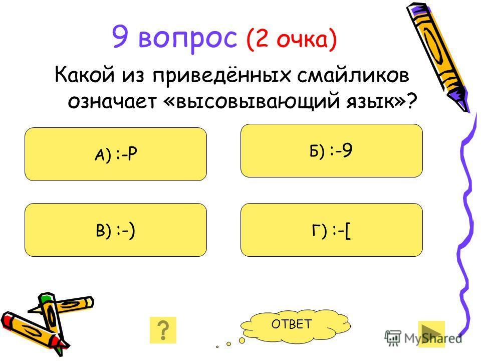 9 вопрос (2 очка) Какой из приведённых смайликов означает «высовывающий язык»? А) :-Р В) :-) Б) :-9 Г) :-[ ОТВЕТ