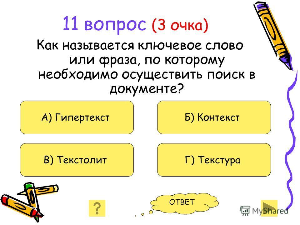 11 вопрос (3 очка) Как называется ключевое слово или фраза, по которому необходимо осуществить поиск в документе? А) Гипертекст В) Текстолит Б) Контекст Г) Текстура ОТВЕТ