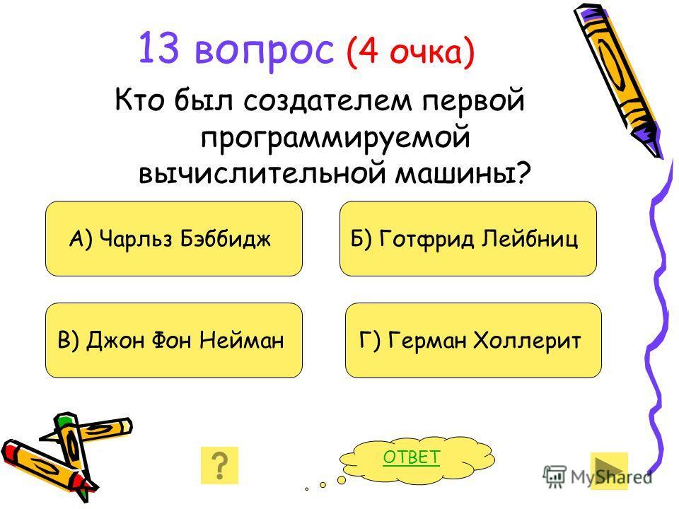 13 вопрос (4 очка) Кто был создателем первой программируемой вычислительной машины? А) Чарльз Бэббидж В) Джон Фон Нейман Б) Готфрид Лейбниц Г) Герман Холлерит ОТВЕТ