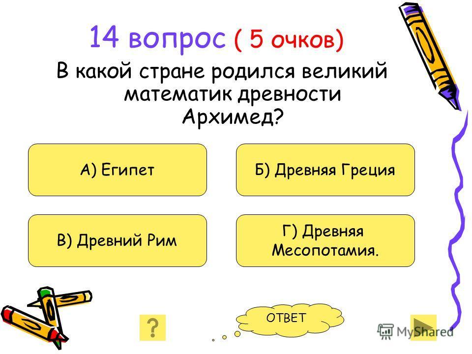 14 вопрос ( 5 очков) В какой стране родился великий математик древности Архимед? А) Египет В) Древний Рим Б) Древняя Греция Г) Древняя Месопотамия. ОТВЕТ