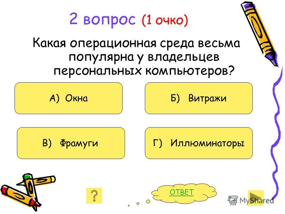 2 вопрос (1 очко) Какая операционная среда весьма популярна у владельцев персональных компьютеров? А) Окна В) Фрамуги Б) Витражи Г) Иллюминаторы ОТВЕТ