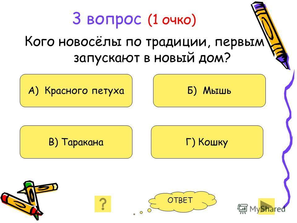 3 вопрос (1 очко) Кого новосёлы по традиции, первым запускают в новый дом? А) Красного петуха В) Таракана Б) Мышь Г) Кошку ОТВЕТ