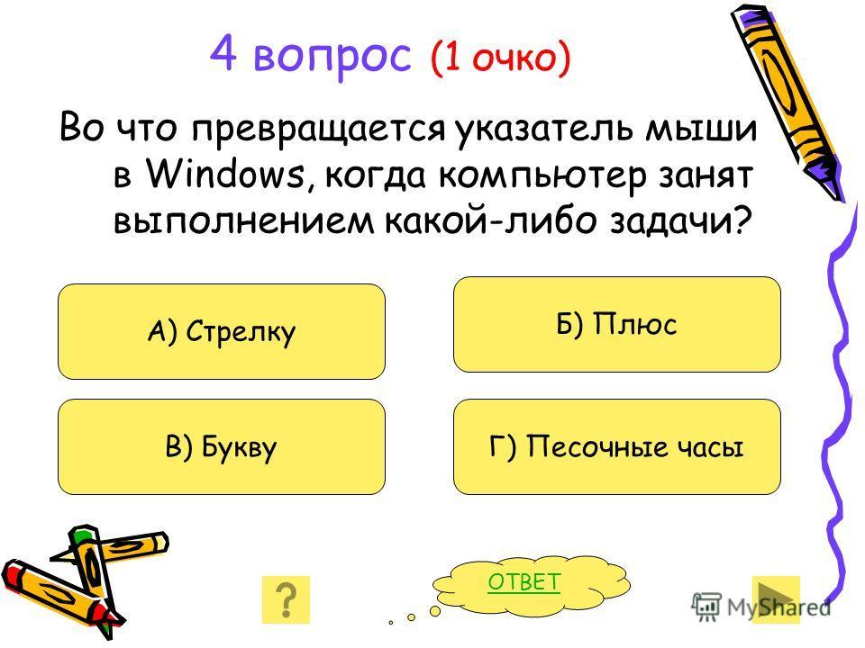 4 вопрос (1 очко) Во что превращается указатель мыши в Windows, когда компьютер занят выполнением какой-либо задачи? А) Стрелку В) Букву Б) Плюс Г) Песочные часы ОТВЕТ