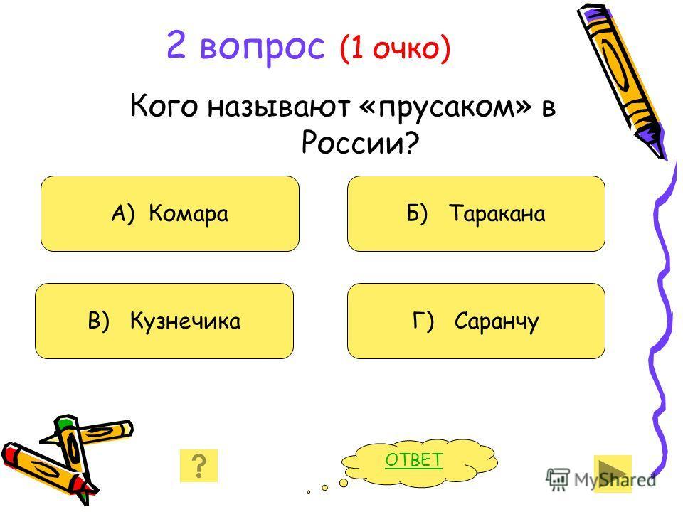 2 вопрос (1 очко) Кого называют «прусаком» в России? А) Комара В) Кузнечика Б) Таракана Г) Саранчу ОТВЕТ