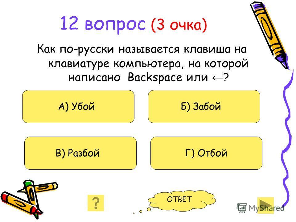 12 вопрос (3 очка) Как по-русски называется клавиша на клавиатуре компьютера, на которой написано Backspace или ? А) Убой В) Разбой Б) Забой Г) Отбой ОТВЕТ