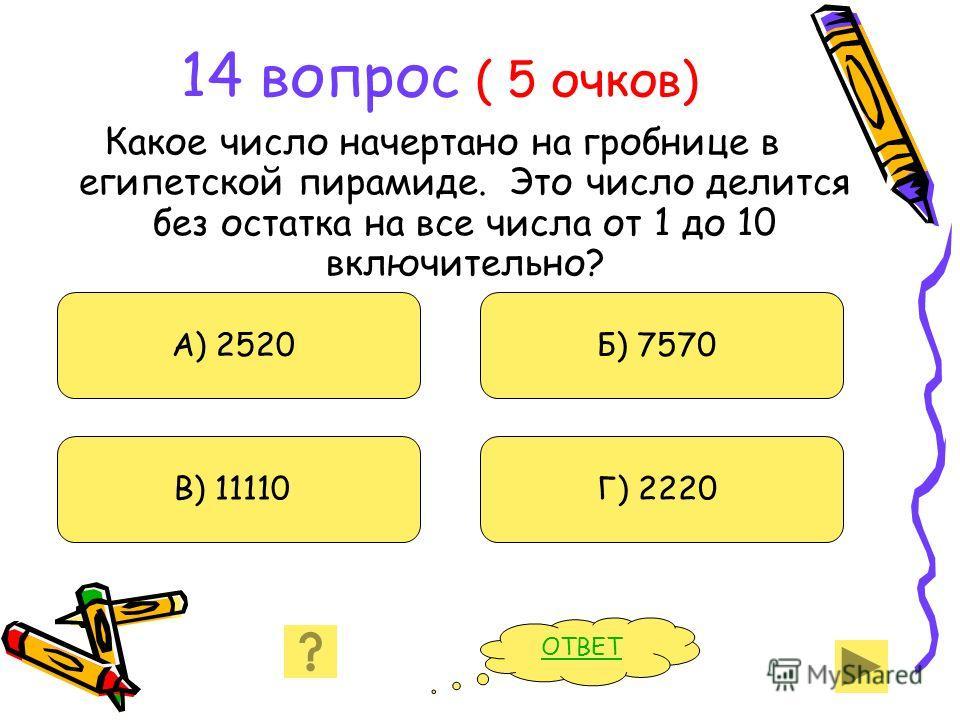 14 вопрос ( 5 очков) Какое число начертано на гробнице в египетской пирамиде. Это число делится без остатка на все числа от 1 до 10 включительно? А) 2520 В) 11110 Б) 7570 Г) 2220 ОТВЕТ