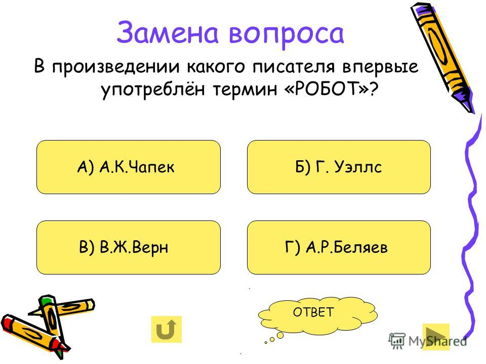 Замена вопроса В произведении какого писателя впервые употреблён термин «РОБОТ»? А) А.К.Чапек В) В.Ж.Верн Б) Г. Уэллс Г) А.Р.Беляев ОТВЕТ