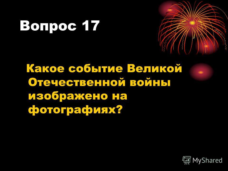 Вопрос 17 Какое событие Великой Отечественной войны изображено на фотографиях?