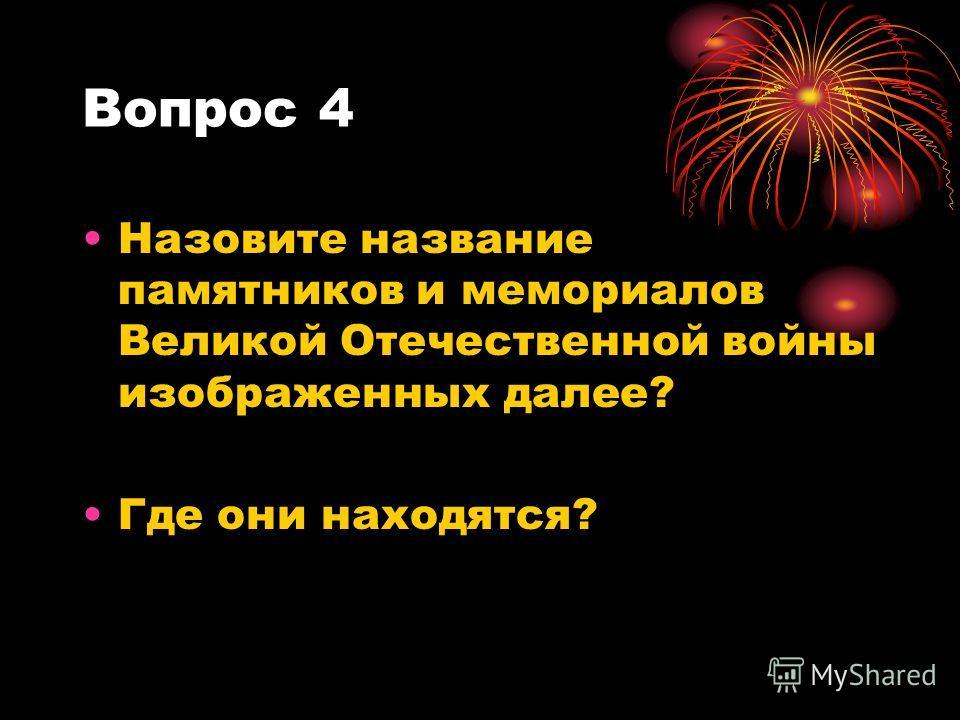 Вопрос 4 Назовите название памятников и мемориалов Великой Отечественной войны изображенных далее? Где они находятся?