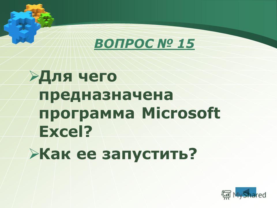 ВОПРОС 15 Для чего предназначена программа Microsoft Excel? Как ее запустить?