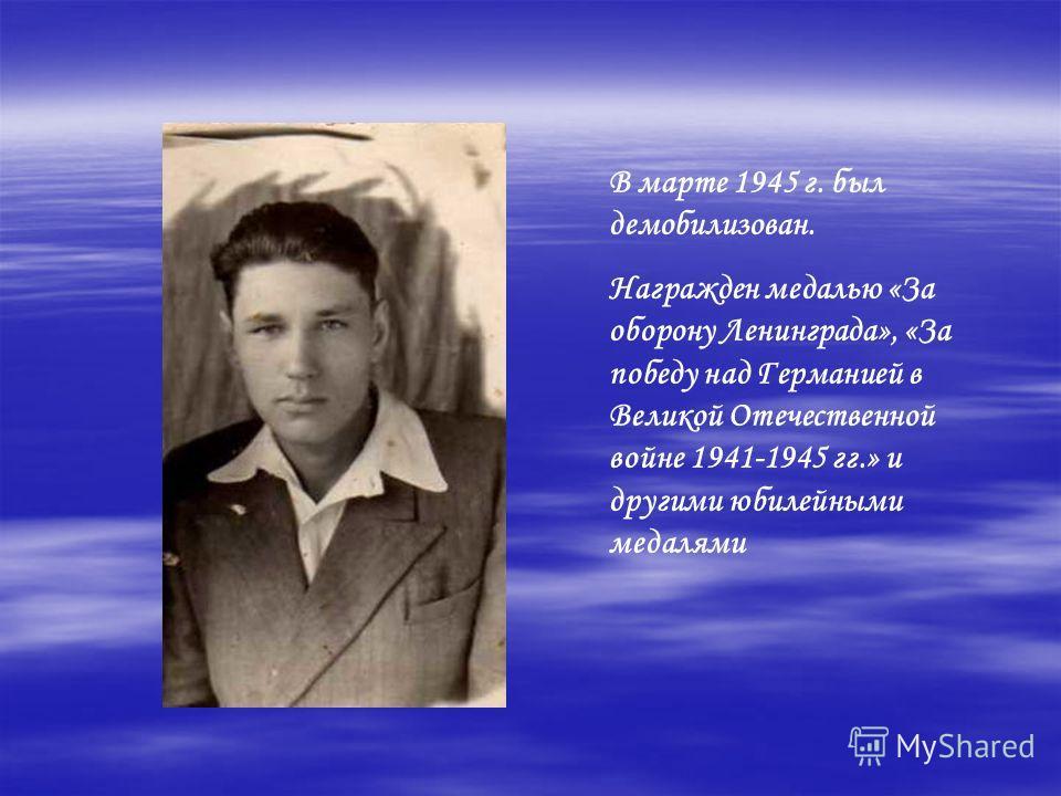 В марте 1945 г. был демобилизован. Награжден медалью «За оборону Ленинграда», «За победу над Германией в Великой Отечественной войне 1941-1945 гг.» и другими юбилейными медалями