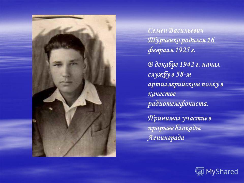 Семен Васильевич Турченко родился 16 февраля 1925 г. В декабре 1942 г. начал службу в 58-м артиллерийском полку в качестве радиотелефониста. Принимал участие в прорыве блокады Ленинграда
